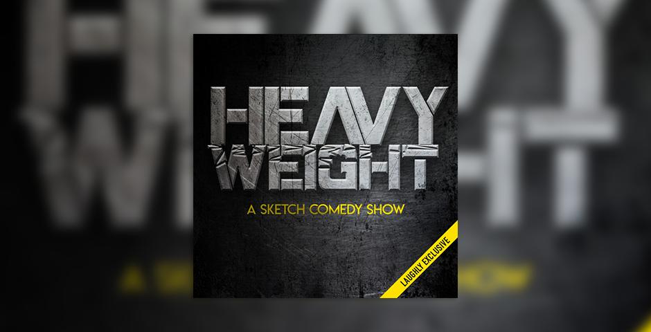 - Heavyweight: A Sketch Comedy Show