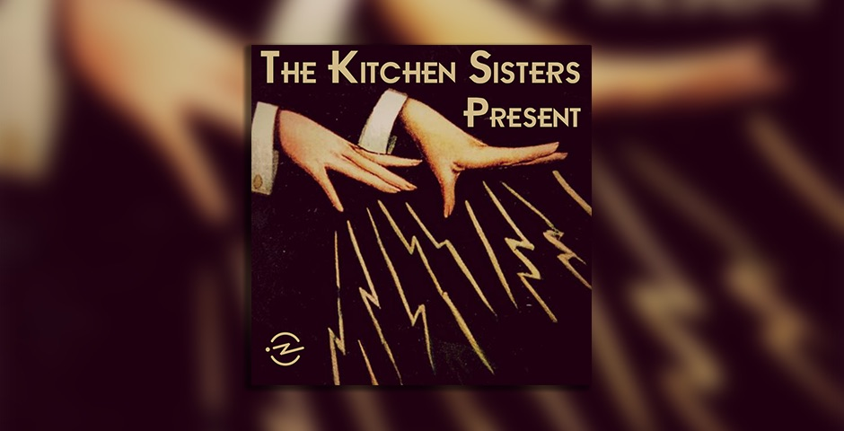 Webby Award Winner - The Kitchen Sisters Present